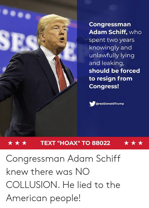 """American, Text, and Lying: Congressman  Adam Schiff, who  spent two years  knowingly and  unlawfully lying  and leaking,  should be forced  to resign from  Congress!  @realDonaldTrump  ★★★  TEXT """"HOAX"""" TO 88022  ★★★ Congressman Adam Schiff knew there was NO COLLUSION. He lied to the American people!"""
