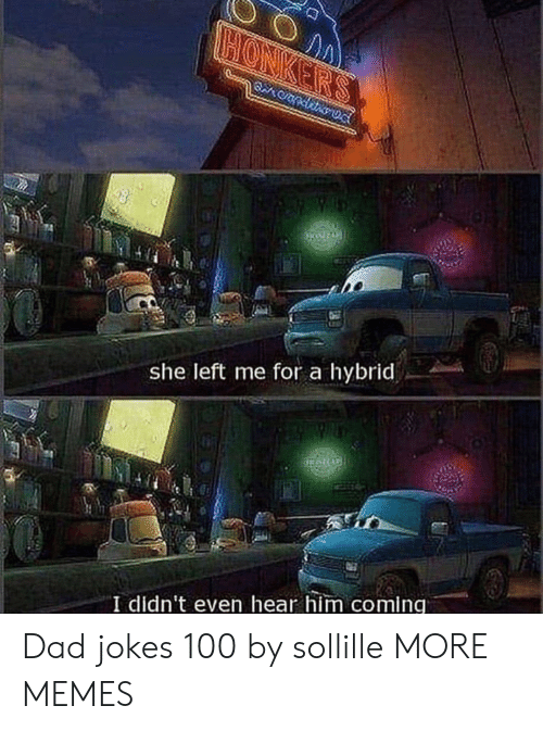 Dad, Dank, and Memes: CONKER'S  S  she left me for a hybrid  I didn't even hear him coming Dad jokes 100 by sollille MORE MEMES