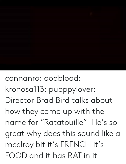 "joey: connanro: oodblood:  kronosa113:  pupppylover: Director Brad Bird talks about how they came up with the name for ""Ratatouille""  He's so great   why does this sound like a mcelroy bit   it's  FRENCH  it's  FOOD  and it has  RAT  in it"