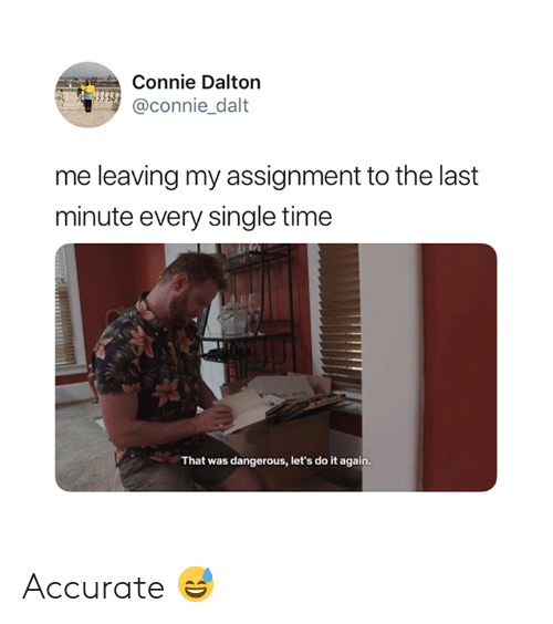 Do It Again, Time, and Single: Connie Dalton  @connie dalt  CO  me leaving my assignment to the last  minute every single time  That was dangerous, let's do it again Accurate 😅