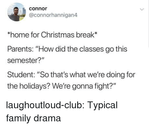 "Christmas, Club, and Family: conno  @connorhannigan4  *home for Christmas break*  Parents: ""How did the classes go this  semester?""  Student: ""So that's what we're doing for  the holidays? We're gonna fight?"" laughoutloud-club:  Typical family drama"