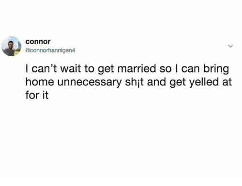 Dank, Shit, and Home: connor  @connorhannigan4  I can't wait to get married so I can bring  home unnecessary shit and get yelled at  for it