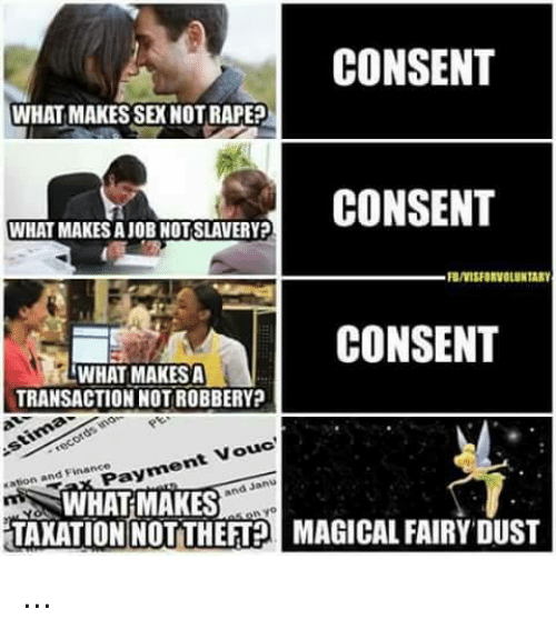 Finance, Memes, and Sex: CONSENT  WHAT MAKES SEX NOT RAPE?  WHAT MAKES A JOB NOT SLAVERY?  CONSENT  WHAT MAKES A  TRANSACTION NOT ROBBERY  Payment Vouc  WHAT MAKES  Eationand Finance  TAXATION NOTTHEFTMAGICAL FAIRY DUST ...