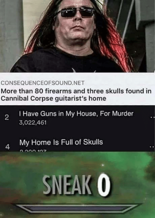 Guns, My House, and Cannibal Corpse: CONSEQUENCEOFSOUND.NET  More than 80 firearms and three skulls found in  Cannibal Corpse guitarist's home  THave Guns in My House, For Murder  2  3,022,461  My Home Is Full of Skulls  4  SNEAK O