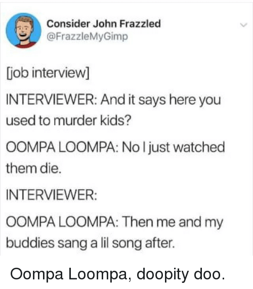 Sang, Kids, and Murder: Consider John Frazzled  @FrazzleMyGimp  [iob intervievw]  INTERVIEWER: And it says here you  used to murder kids?  OOMPA LOOMPA: No l just watched  them die.  INTERVIEWER:  OOMPA LOOMPA: Then me and my  buddies sang a lil song after. Oompa Loompa, doopity doo.