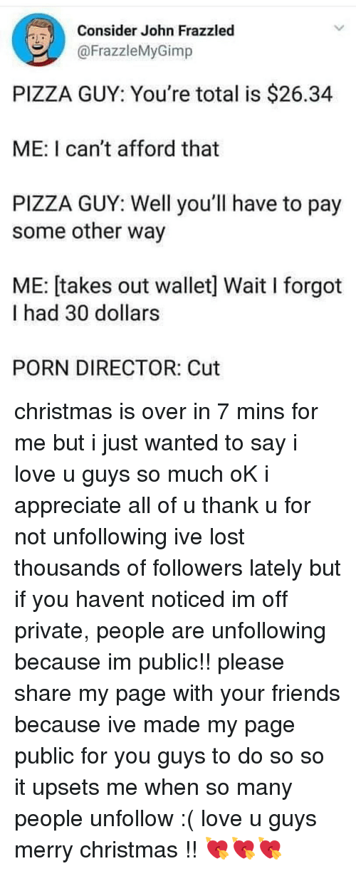 Christmas, Friends, and Love: Consider John Frazzled  @FrazzleMyGimp  PIZZA GUY: You're total is $26.34  ME: I can't afford that  PIZZA GUY: Well you'll have to pay  some other way  ME: [takes out wallet] Wait I forgot  I had 30 dollars  PORN DIRECTOR: Cut christmas is over in 7 mins for me but i just wanted to say i love u guys so much oK i appreciate all of u thank u for not unfollowing ive lost thousands of followers lately but if you havent noticed im off private, people are unfollowing because im public!! please share my page with your friends because ive made my page public for you guys to do so so it upsets me when so many people unfollow :( love u guys merry christmas !! 💘💘💘