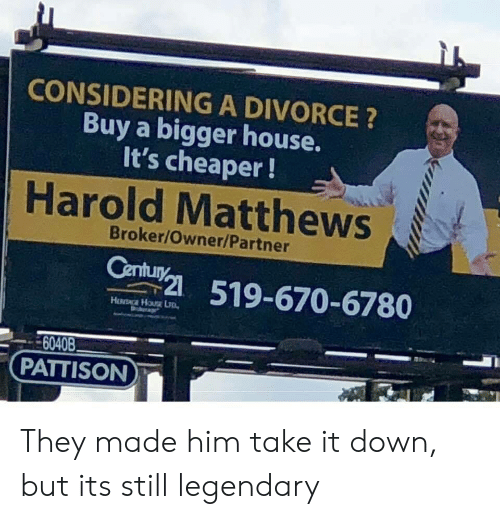 House, Divorce, and Him: CONSIDERING A DIVORCE ?  Buy a bigger house.  It's cheaper!  Harold Matthews  Broker/Owner/Partner  51-670-6780  6040B  PATTISON They made him take it down, but its still legendary