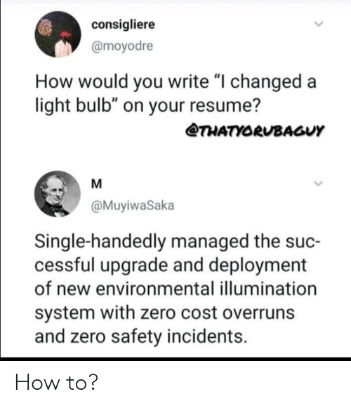 """Resume: consigliere  @moyodre  How would you write """"I changed a  light bulb"""" on your resume?  THATYORUBAGUY  M  @MuyiwaSaka  Single-handedly managed the suc-  cessful upgrade and deployment  of new environmental illumination  system with zero cost overruns  and zero safety incidents How to?"""