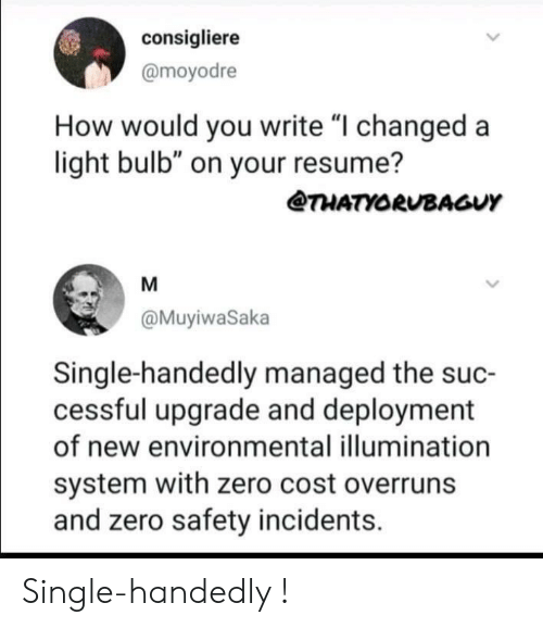"""Resume: consigliere  @moyodre  How would you write """"I changed a  light bulb"""" on your resume?  @THATYORUBAGUY  @MuyiwaSaka  Single-handedly managed the suc-  cessful upgrade and deployment  of new environmental illumination  system with zero cost overruns  and zero safety incidents. Single-handedly !"""