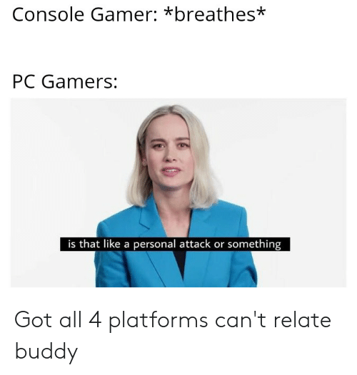 Dank Memes, Got, and Personal: Console Gamer: *breathes*  PC Gamers:  is that like a personal attack or something Got all 4 platforms can't relate buddy