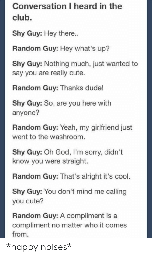 Club, Cute, and Dude: Conversation I heard in the  club.  Shy Guy: Hey there..  Random Guy: Hey what's up?  Shy Guy: Nothing much, just wanted to  say you are really cute.  Random Guy: Thanks dude!  Shy Guy: So, are you here with  anyone?  Random Guy: Yeah, my girlfriend just  went to the washroom.  Shy Guy: Oh God, I'm sorry, didn't  know you were straight.  Random Guy: That's alright it's cool.  Shy Guy: You don 't mind me calling  you cute?  Random Guy: A compliment is a  compliment no matter who it comes  from *happy noises*
