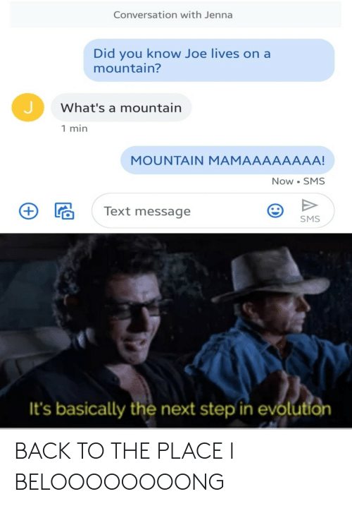mountain: Conversation with Jenna  Did you know Joe lives on a  mountain?  What's a mountain  1 min  MOUNTAIN MAMAAAAAAAA!  Now SMS  Text message  SMS  It's basically the next step in evolution BACK TO THE PLACE I BELOOOOOOOONG