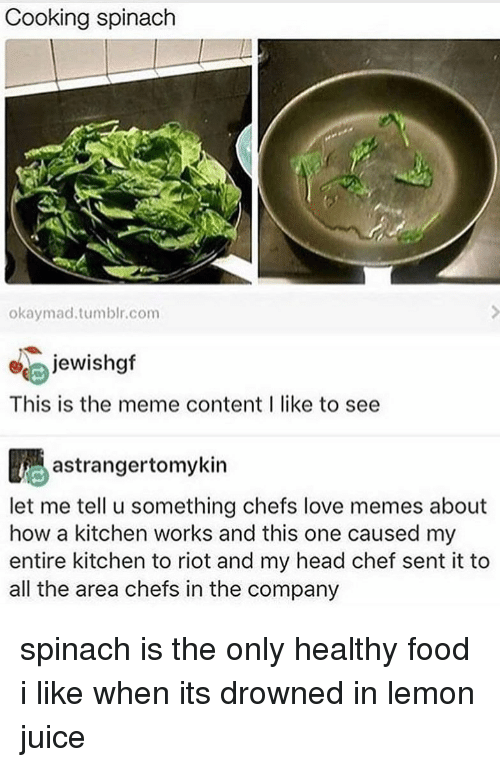 Love Memes: Cooking spinach  okaymad.tumblr.com  ejewishgf  This is the meme content I like to see  astrangertomykin  let me tell u something chefs love memes about  how a kitchen works and this one caused my  entire kitchen to riot and my head chef sent it to  all the area chefs in the company spinach is the only healthy food i like when its drowned in lemon juice