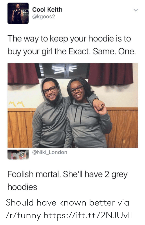 Funny, Cool, and Girl: Cool Keitlh  @kgoos2  The way to keep your hoodie is to  buy your girl the Exact. Same. One  @Niki_London  Foolish mortal. She'll have 2 grey  hoodies Should have known better via /r/funny https://ift.tt/2NJUvlL