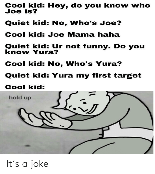 My First: Cool kid: Hey, do you kno w who  Joe is?  Quiet kid: No, Who's Joe?  Cool kid: Joe Mama haha  Quiet kid: Ur not funny. Do you  know Yura?  Cool kid: No, Who's Yura?  Quiet kid: Yura my first target  Cool kid:  hold up It's a joke