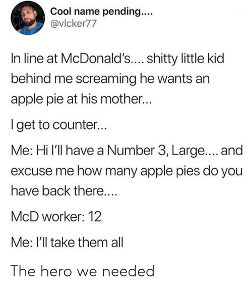 Apple, Dank, and Cool: Cool name pending...  @vlcker77  In line at McDonald'.... shitty little kid  behind me screaming he wants an  apple pie at his mother...  Iget to counter...  Me: Hi l'll have a Number 3, Large.... and  excuse me how many apple pies do you  have back there....  McD worker: 12  Me: I'll take them all The hero we needed