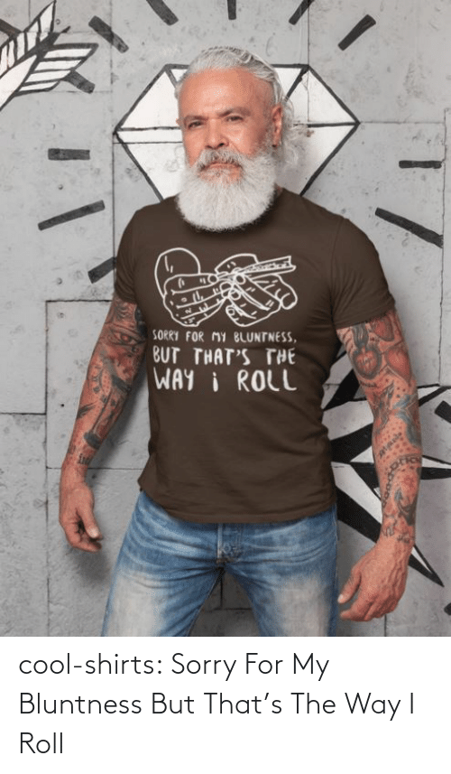 way: cool-shirts:  Sorry For My Bluntness But That's The Way I Roll