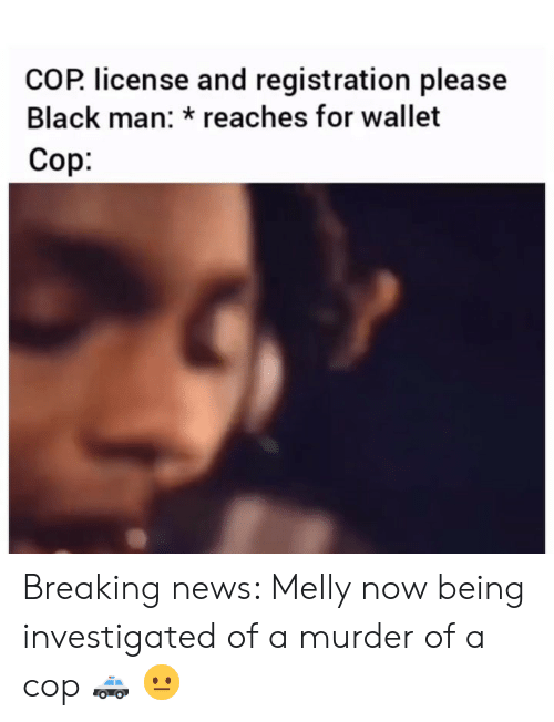 Funny, News, and Black: COP license and registration please  Black man: reaches for wallet  Cop. Breaking news: Melly now being investigated of a murder of a cop 🚓 😐