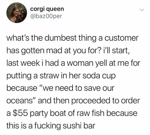 """oceans: corgi queen  @baz00per  what's the dumbest thing a customer  has gotten mad at you for? i'll start,  last week i had a woman yell at me for  putting a straw in her soda cup  because """"we need to save our  oceans"""" and then proceeded to order  $55 party boat of raw fish because  this is a fucking sushi bar"""