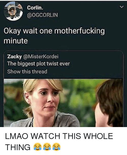 Lmao, Okay, and Watch: Corlin.  @OGCORLIN  Okay wait one motherfucking  minute  Zacky@MisterKordei  The biggest plot twist ever  Show this thread LMAO WATCH THIS WHOLE THING 😂😂😂