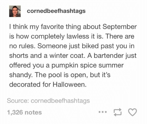 Halloween, Winter, and Summer: cornedbeefhashtags  I think my favorite thing about September  is how completely lawless it is. There are  no rules. Someone just biked past you in  shorts and a winter coat. A bartender just  offered you a pumpkin spice summer  shandy. The pool is open, but it's  decorated for Halloween.  Source: cornedbeefhashtags  1,326 notes