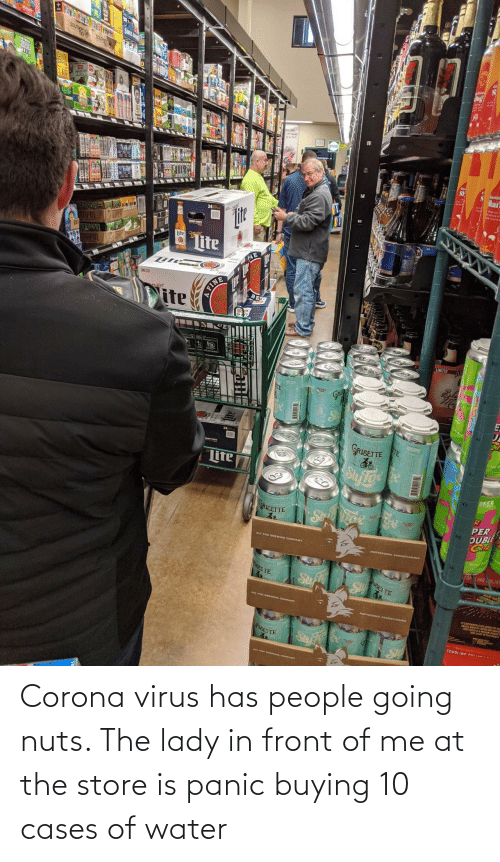 lady: Corona virus has people going nuts. The lady in front of me at the store is panic buying 10 cases of water