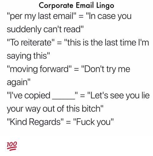 "Bitch, Fuck You, and Memes: Corporate Email Lingo  ""per my last email"" - ""ln case you  suddenly can't read""  lo reiterate"" ㅡ ""this is the last time I'm  saying this""  1I  moving forward"" ""Don't try me  again  ""'ve copied  your way out of this bitch""  ""Kind Regards"" - ""Fuck you""  - ""Let's see you lie 💯"