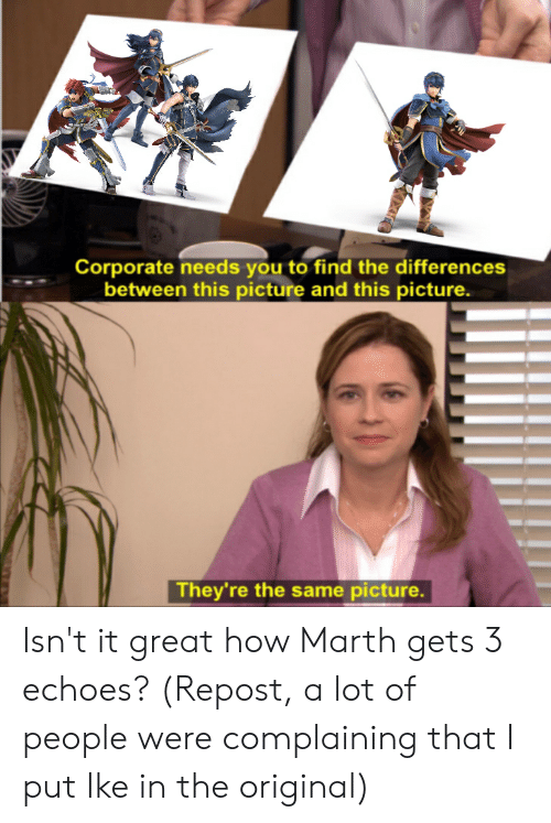 Smash Bros, How, and Corporate: Corporate needs you to find the differences  between this picture and this picture.  They're the same picture. Isn't it great how Marth gets 3 echoes? (Repost, a lot of people were complaining that I put Ike in the original)