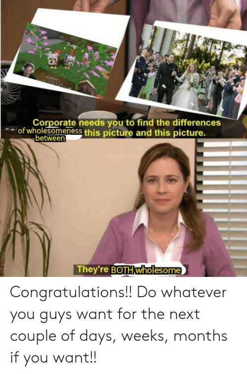 Congratulations, Wholesome, and Corporate: Corporate needs you to find the differences  of wholesomenesS this picture and this picture.  between  They're BOTH Wholesome Congratulations!! Do whatever you guys want for the next couple of days, weeks, months if you want!!