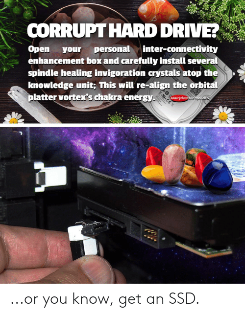 Drive, Knowledge, and Box: CORRUPTHARD DRIVE!  Open your personalinter-connectivity  enhancement box and carefully install several  spindle healing invigoration crystals atop the  knowledge unit; This will re-align the orbital  platter vortex's chakra energyEorptec  scorptec  33rripu ...or you know, get an SSD.