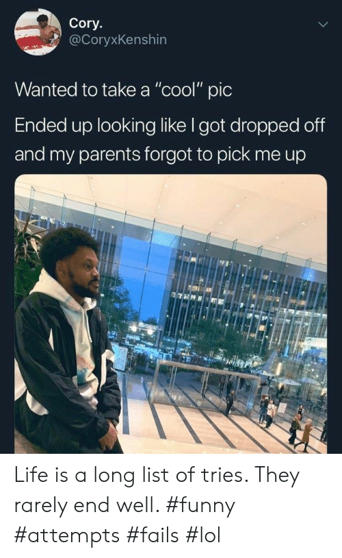 "Funny, Life, and Lol: Cory.  @CoryxKenshin  Wanted to take a ""cool"" pic  Ended up looking like I got dropped off  and my parents forgot to pick Life is a long list of tries. They rarely end well. #funny #attempts #fails #lol"