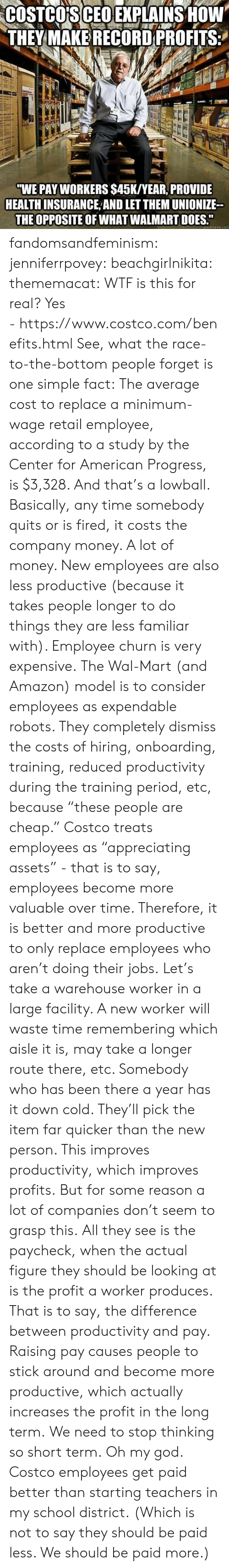 """quickmeme: COSTCO'S CEO EXPLAINS HOW  THEY MAKE RECORD PROFITS  """"WE PAY WORKERS $45K/YEAR, PROVIDE  HEALTH INSURANCE AND LET THEM UNIONIZE  THE OPPOSITE OF WHAT WALMART DOES.""""  quickmeme.com fandomsandfeminism:  jenniferrpovey:  beachgirlnikita:  thememacat: WTF is this for real? Yes -https://www.costco.com/benefits.html  See, what the race-to-the-bottom people forget is one simple fact: The average cost to replace a minimum-wage retail employee, according to a study by the Center for American Progress, is $3,328. And that's a lowball. Basically, any time somebody quits or is fired, it costs the company money. A lot of money. New employees are also less productive (because it takes people longer to do things they are less familiar with). Employee churn is very expensive. The Wal-Mart (and Amazon) model is to consider employees as expendable robots. They completely dismiss the costs of hiring, onboarding, training, reduced productivity during the training period, etc, because""""these people are cheap."""" Costco treats employees as""""appreciating assets"""" - that is to say, employees become more valuable over time. Therefore, it is better and more productive to only replace employees who aren't doing their jobs. Let's take a warehouse worker in a large facility. A new worker will waste time remembering which aisle it is, may take a longer route there, etc. Somebody who has been there a year has it down cold. They'll pick the item farquicker than the new person. This improves productivity, which improves profits. But for some reason a lot of companies don't seem to grasp this. All they see is the paycheck, when the actual figure they should be looking at is the profita worker produces. That is to say, the difference between productivity and pay. Raising pay causes people to stick around and become more productive, which actually increases the profit in the long term. We need to stop thinking so short term.   Oh my god. Costco employees get paid better than starting teachers in"""