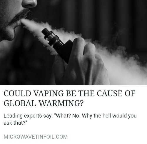 """Global Warming, Hell, and Vaping: COULD VAPING BE THE CAUSE OF  GLOBAL WARMING?  Leading experts say: """"What? No. Why the hell would you  ask that?""""  MICROWAVETINFOIL.COM"""