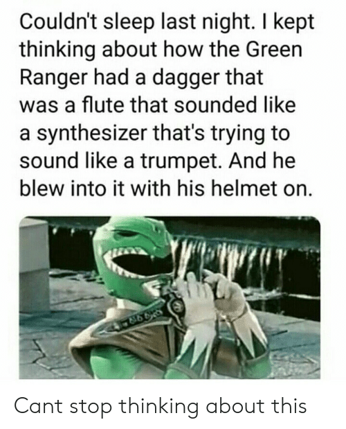 T Stop: Couldn't sleep last night. I kept  thinking about how the Green  Ranger had a dagger that  was a flute that sounded like  a synthesizer that's trying to  sound like a trumpet. And he  blew into it with his helmet on. Cant stop thinking about this