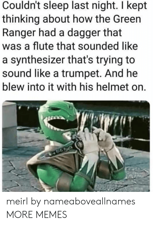 Blew: Couldn't sleep last night. I kept  thinking about how the Green  Ranger had a dagger that  was a flute that sounded like  a synthesizer that's trying to  sound like a trumpet. And he  blew into it with his helmet on. meirl by nameaboveallnames MORE MEMES