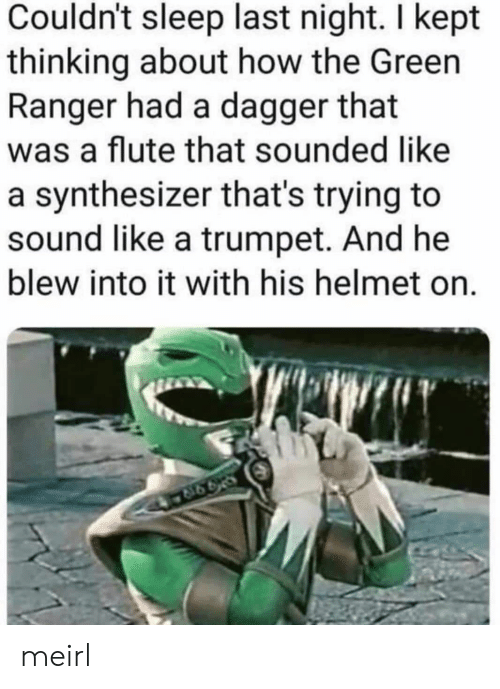 Blew: Couldn't sleep last night. I kept  thinking about how the Green  Ranger had a dagger that  was a flute that sounded like  a synthesizer that's trying to  sound like a trumpet. And he  blew into it with his helmet on. meirl