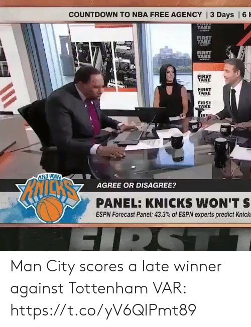 Forecast: COUNTDOWN TO NBA FREE AGENCY | 3 Days | 6 H  TAKE  eww  FIRST  TAKE  FIRST  TAKE  FIRST  TAKE  FIRST  TAKE  FIRST  TAKE  IR  NELW YOAH  AGREE OR DISAGREE?  PANEL: KNICKS WON'T S  ESPN Forecast Panel: 43.3% of ESPN experts predict Knick  FIRST Man City scores a late winner against Tottenham  VAR:  https://t.co/yV6QIPmt89