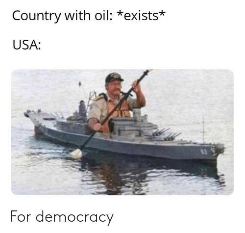 Democracy, Usa, and For: Country with oil: *exists*  USA: For democracy