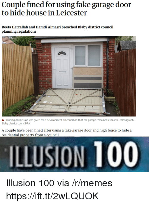 Anaconda, Fake, and Memes: Couple fined for using fake garage door  to hide house in Leicester  Reeta Herzallah and Hamdi Almasri breached Blaby district council  planning regulations  APlanning permission was given for a development on condition that the garage remained available. Photograph:  Blaby district council/PA  A couple have been fined after using a fake garage door and high fence to hide a  residential property from a council  ILLUSION 100 Illusion 100 via /r/memes https://ift.tt/2wLQUOK