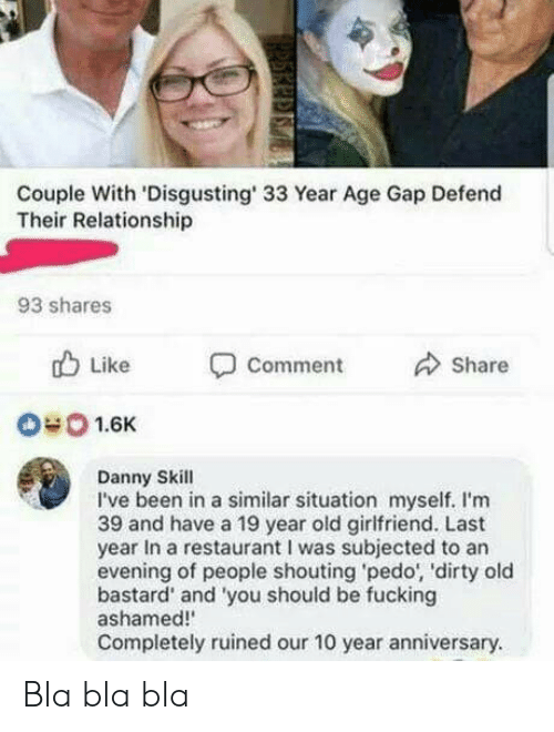 Pedo: Couple With 'Disgusting' 33 Year Age Gap Defend  Their Relationship  93 shares  b Like  Comment  Share  040 1.6K  Danny Skill  I've been in a similar situation myself. I'm  39 and have a 19 year old girlfriend. Last  year In a restaurant I was subjected to an  evening of people shouting pedo, 'dirty old  bastard' and 'you should be fucking  ashamed!  Completely ruined our 10 year anniversary. Bla bla bla