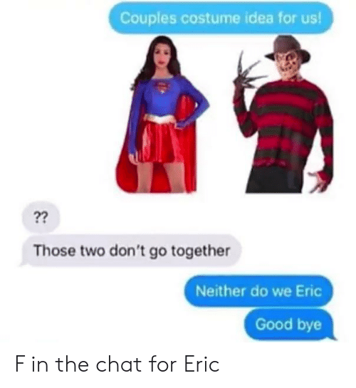 good bye: Couples costume idea for us!  ??  Those two don't go together  Neither do we Eric  Good bye F in the chat for Eric