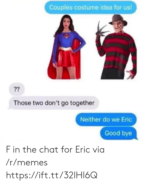 dont go: Couples costume idea for us!  ??  Those two don't go together  Neither do we Eric  Good bye F in the chat for Eric via /r/memes https://ift.tt/32lHl6Q
