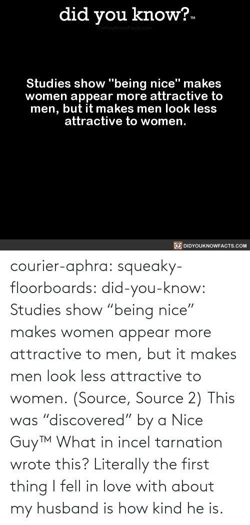 "Husband: courier-aphra:  squeaky-floorboards:  did-you-know: Studies show ""being nice"" makes women appear more attractive to men, but it makes men look less attractive to women.  (Source, Source 2)  This was ""discovered"" by a Nice Guy™   What in incel tarnation wrote this? Literally the first thing I fell in love with about my husband is how kind he is."