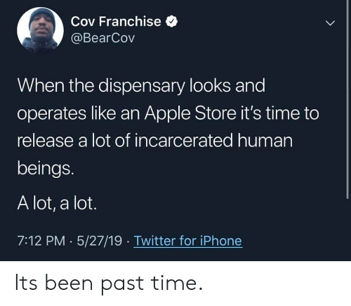 Apple, Iphone, and Twitter: Cov Franchise  @BearCov  When the dispensary looks and  operates like an Apple Store it's time to  release a lot of incarcerated human  beings.  A lot, a lot.  7:12 PM 5/27/19 Twitter for iPhone Its been past time.