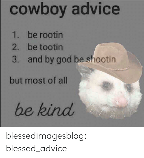 Advice, Blessed, and God: cowboy advice  1. be rootin  2. be tootin  and by god be shootin  3.  but most of all  be kind blessedimagesblog:  blessed_advice