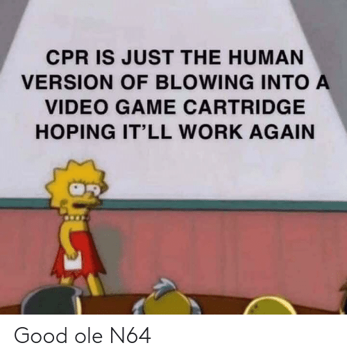 Work, Game, and Good: CPR IS JUST THE HUMAN  VERSION OF BLOWING INTO A  VIDEO GAME CARTRIDGE  HOPING IT'LL WORK AGAIN Good ole N64