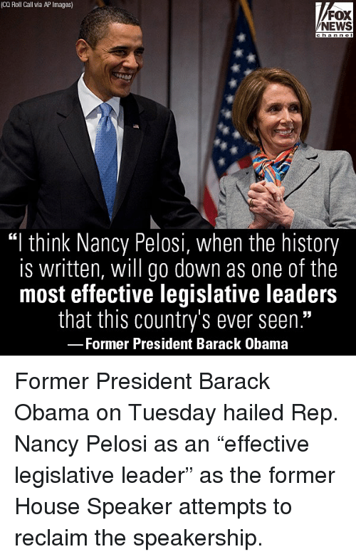 """Nancy Pelosi: (CQ Roll Call via AP Images)  FOX  NEWS  """"I think Nancy Pelosi, when the history  is written, will go down as one of the  most effective legislative leaders  that this country's ever seen.""""  Former President Barack Obama Former President Barack Obama on Tuesday hailed Rep. Nancy Pelosi as an """"effective legislative leader"""" as the former House Speaker attempts to reclaim the speakership."""