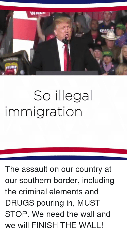 Drugs, Immigration, and Trump: CrA  TRUMP  So illegal  immigration The assault on our country at our southern border, including the criminal elements and DRUGS pouring in, MUST STOP. We need the wall and we will FINISH THE WALL!