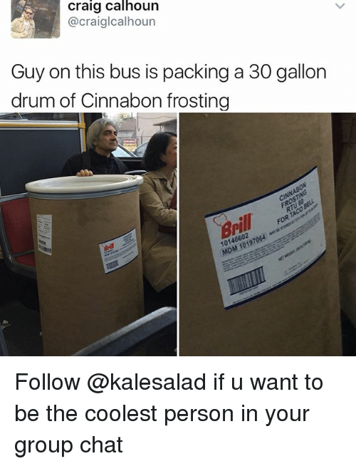 drumming: Craig Calhoun  @craiglcalhoun  Guy on this bus is packing a 30 gallon  drum of Cinnabon frosting  cINNABON  10146602 Follow @kalesalad if u want to be the coolest person in your group chat