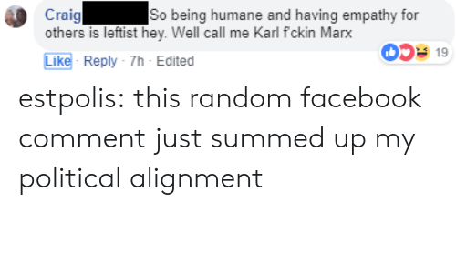 Facebook, Tumblr, and Blog: Craig  others is leftist hey. Well call me Karl fckin Marx  So being humane and having empathy for  0519  Like- Reply-7h-Edited estpolis: this random facebook comment just summed up my political alignment